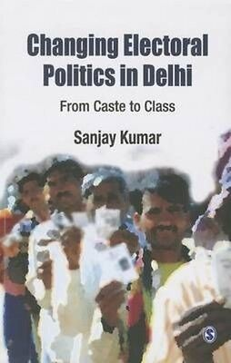 Changing Electoral Politics in Delhi: From Caste to Class by Sanjay Kumar Paperb