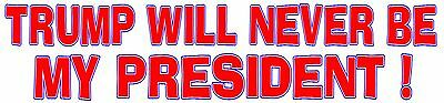 TRUMP WILL NEVER BE MY PRESIDENT  Bumper Sticker  -  BUY 2 GET 1 FREE
