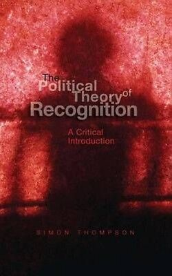 The Political Theory of Recognition: A Critical Introduction by Simon Thompson H