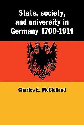 State, Society and University in Germany 1700 1914 by Charles E. McClelland (Eng