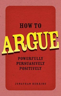How to Argue: Powerfully, Persuasively, Positively,PB,Jonathan Herring - NEW