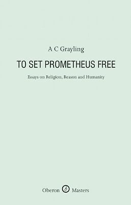 To Set Prometheus Free: Religion, Reason and Humanity,HB,A.C. Grayling - NEW