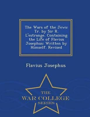 Wars of the Jews: Tr. by Sir R. L'Estrange. Containing the Life of Flavius Josep
