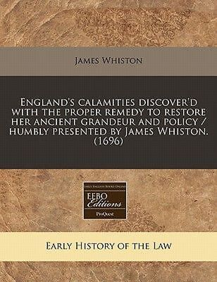 England's Calamities Discover'd With the Proper Remedy to Restore Her Ancient Gr