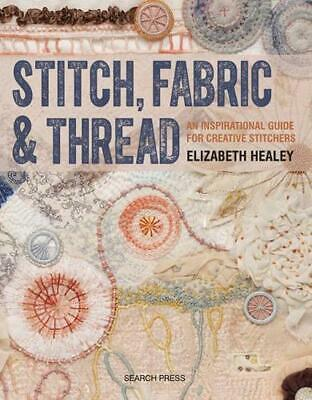 Stitch, Fabric & Thread: An Inspirational Guide for Creative Stitchers by Elizab