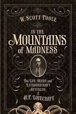 In the Mountains of Madness: The Life, Death, and Extraordinary Afterlife of H.P