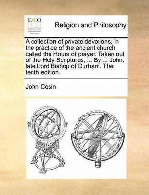 Collection of Private Devotions, in the Practice of the Ancient Church, Called t