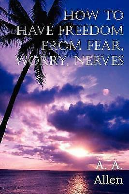 How to Have Freedom from Fear, Worry, Nerves by