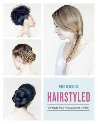 Hairstyled: 75 Ways to Braid, Pin & Accessorize Your Hair by Anne Thoumieux Pape