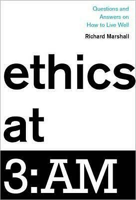 Ethics At 3:am: Questions and Answers on How to Live Well by Richard Marshall Ha