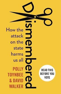 Dismembered: How the attack on the state harms u, Walker, David, Toynbee, Polly,