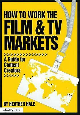 How to Work the Film & TV Markets: A Guide for Content Creators by Heather Hale