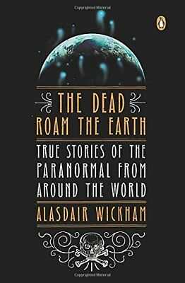 The Dead Roam the Earth: True Stories of the Paranormal from Around the World,P
