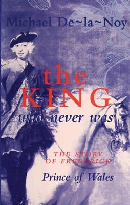 The King That Never Was: Story of Frederick, Prince of Wales,HB,Michael De-la-N