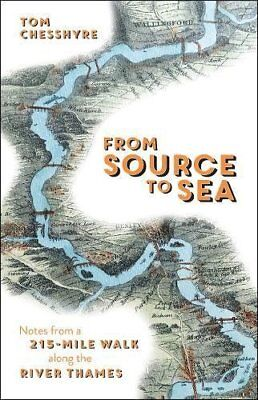 From Source to Sea: Notes from a 215-Mile Walk Along the River Thames by Tom Che