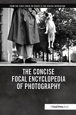 Concise Focal Encyclopedia of Photography: From the First Photo on Paper to the
