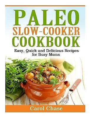 Paleo Slow-Cooker Cookbook Easy Quick Delicious Recipes for by Chase Carol