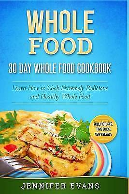 Whole Food - 30 Day Whole Food Cookbook Learn How Cook Extrem by Evans Jennifer