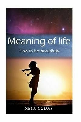 Meaning of Life: How to Live Beautifully by Cudas, Xela -Paperback