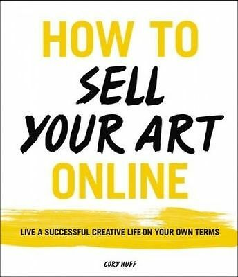 How to Sell Your Art Online: Live a Successful Creative Life on Y by Huff, Cory