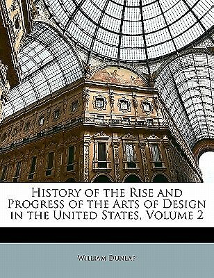 History of the Rise and Progress of the Arts of Design in the Uni 9781143207983
