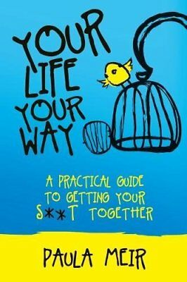 Your Life, Your Way: A Practical Guide to Getting Your S**t Together,PB,Paula M