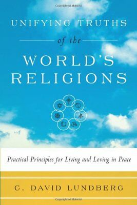 Unifying Truths Of The WorldS Religions : Practical Principles for Living and L