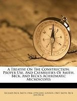A Treatise On The Construction, Proper Use, And Capabilities Of Smith, Beck, An