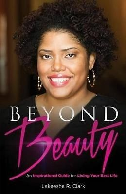 Beyond Beauty An Inspirational Guide for Living Your Best Life by Clark Lakeesha