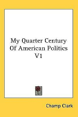 My Quarter Century of American Politics V1 by Clark, Champ 9780548095775