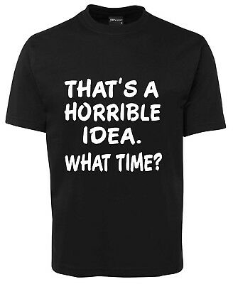 That's A Horrible Idea What Time?   Funny New Tee T-Shirt