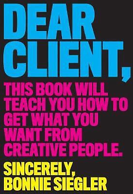Dear Client: This Book Will Teach You How to Get What You Want from Creative Peo