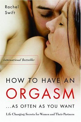 How to Have an Orgasm ... as Often as You Want: Life Changing Secrets for Women