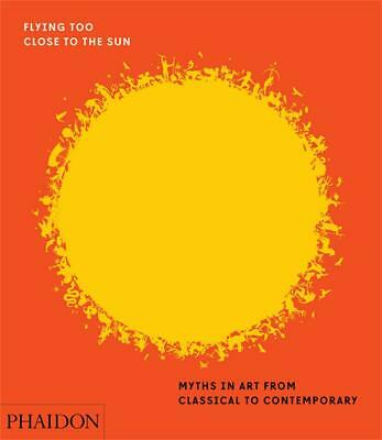Flying Too Close to the Sun: Myths in Art from Classical to Contemporary by Jame