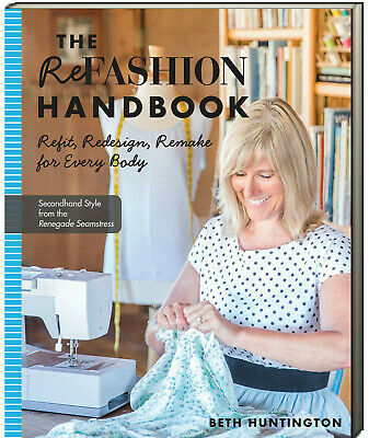 The Refashion Handbook : Refit,Redesign,Remake for Every Body by Beth Huntington