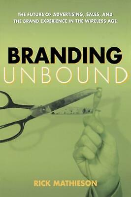 Branding Unbound: The Future of Advertising, Sales, and the Brand Experience in