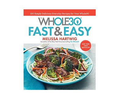 The Whole30 Fast and Easy Cookbook : 150 Simply Delicious Everyday Recipes for Y