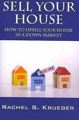 Sell Your House: How to Upsell Your House in a Down Market by Rachel S. Krueger