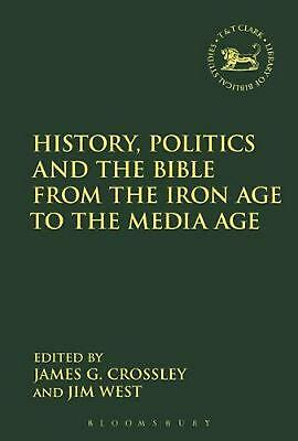 History, Politics and the Bible from the Iron Age to the Media Age by Crossley J