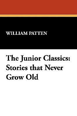The Junior Classics: Stories That Never Grow Old by Patten, William -Hcover
