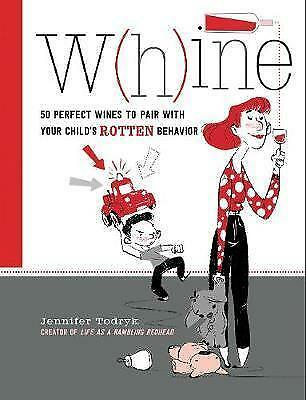 Whine: 50 Perfect Wines to Pair with Your Child's Rotten Behavior, Todryk, Jenni