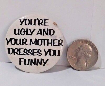 You're Ugly And Your Mother Dresses You Funny Humor Funny Pinback Button Pin