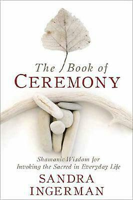 The Book of Ceremony: Shamanic Wisdom for Invoking the Sacred in Everyday Life b