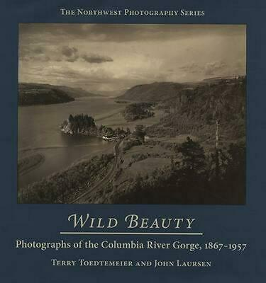 Wild Beauty: Photography of the Columbia River Gorge, 1860-1960: Photographs of