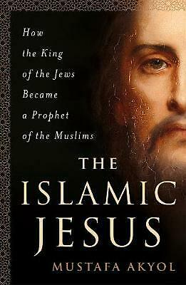 Islamic Jesus: How the King of the Jews Became a Prophet of the Muslims by Musta