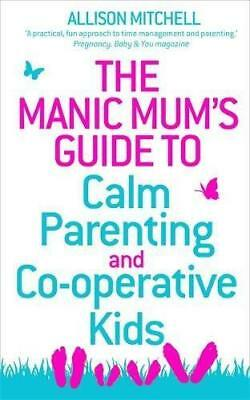 The Manic Mum's Guide to Calm Parenting and Co-operative Kids, Mitchell, Allison