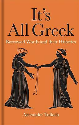 It's All Greek: Borrowed Words and their Histories by Alexander Tulloch Hardcove