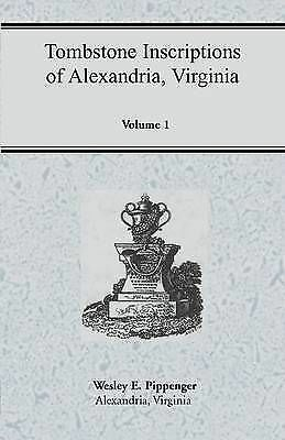 Tombstone Inscriptions of Alexandria, Virginia, Volume 1 by E. Pippenger, Wesle