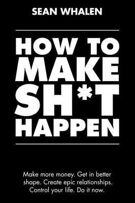 How to Make Sh*t Happen: Make more money, get in better shape, create epic