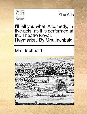 I'll Tell You What Comedy in Five Acts as It Is Performed at by Inchbald Elizabe